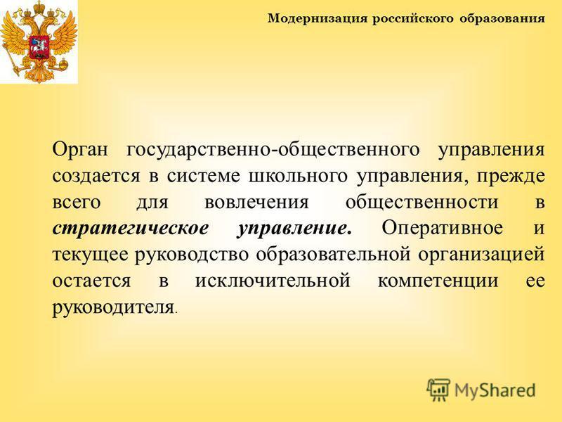 Модернизация российского образования Орган государственно-общественного управления создается в системе школьного управления, прежде всего для вовлечения общественности в стратегическое управление. Оперативное и текущее руководство образовательной орг