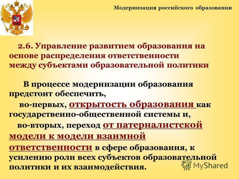 Модернизация российского образования 2.6. Управление развитием образования на основе распределения ответственности между субъектами образовательной политики В процессе модернизации образования предстоит обеспечить, во-первых, открытость образования к
