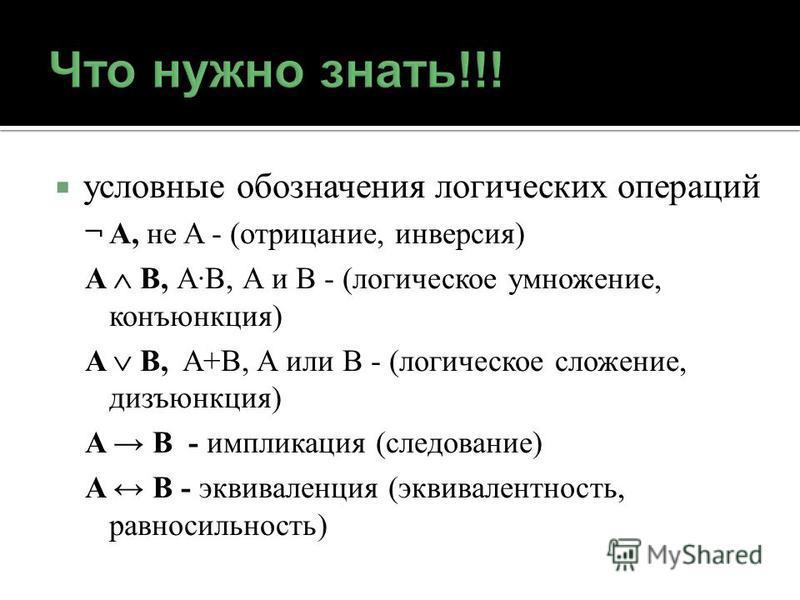 условные обозначения логических операций ¬ A, не A - (отрицание, инверсия) A B, AB, A и B - (логическое умножение, конъюнкция) A B, A+B, A или B - (логическое сложение, дизъюнкция) A B - импликация (следование) A B - эквиваленция (эквивалентность, ра