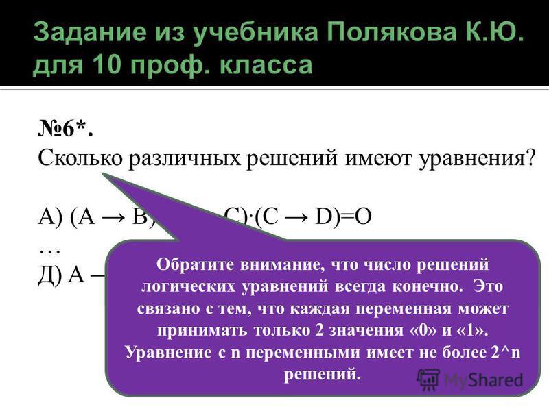 6*. Сколько различных решений имеют уравнения? А) (А В)(B C)(C D)=O … Д) A B C D E H=1 Обратите внимание, что число решений логических уравнений всегда конечно. Это связано с тем, что каждая переменная может принимать только 2 значения «0» и «1». Ура