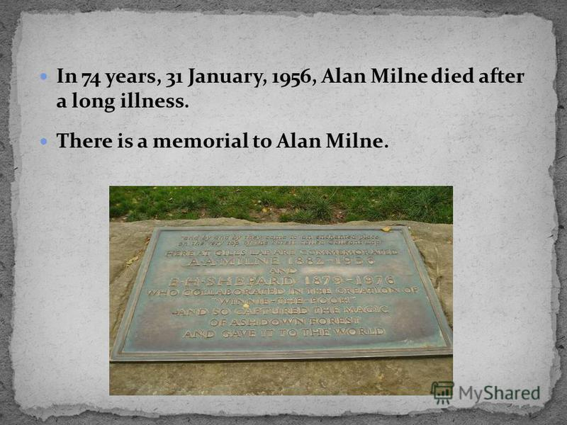 In 74 years, 31 January, 1956, Alan Milne died after a long illness. There is a memorial to Alan Milne.