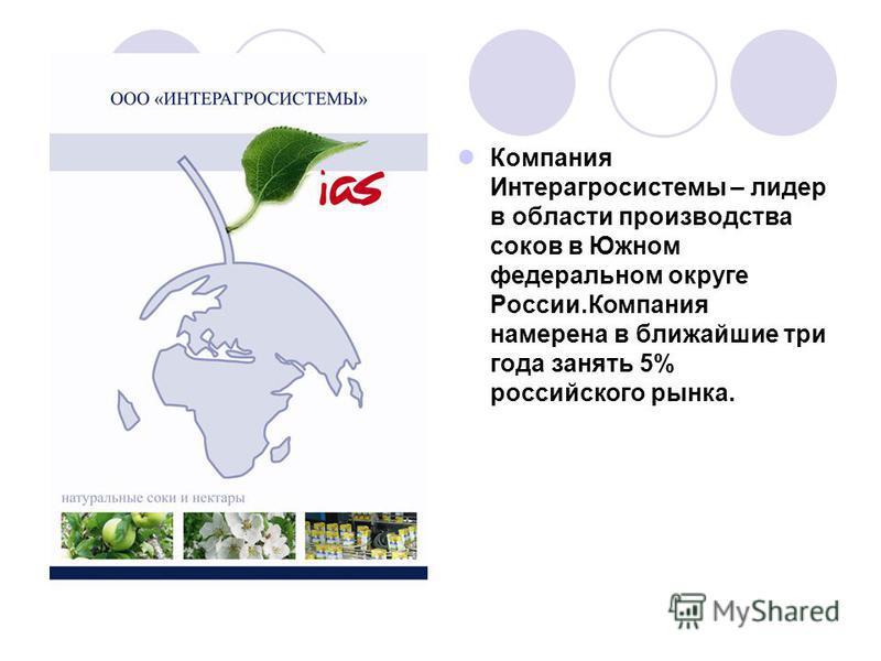 Компания Интерагросистемы – лидер в области производства соков в Южном федеральном округе России.Компания намерена в ближайшие три года занять 5% российского рынка.