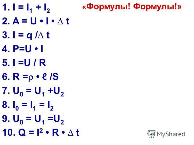 1. I = I 1 + I 2 2. A = U I t 3. I = q / t 4. P=U I 5. I =U / R 6. R = /S 7. U 0 = U 1 +U 2 8. I 0 = I 1 = I 2 9. U 0 = U 1 =U 2 10. Q = I 2 R t « Формулы! Формулы!»