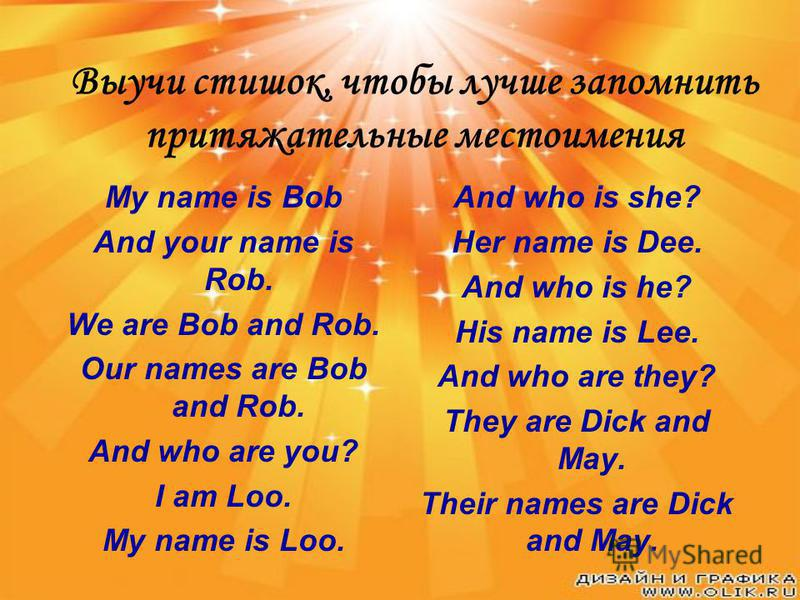 Выучи стишок, чтобы лучше запомнить притяжательные местоимения My name is Bob And your name is Rob. We are Bob and Rob. Our names are Bob and Rob. And who are you? I am Loo. My name is Loo. And who is she? Her name is Dee. And who is he? His name is