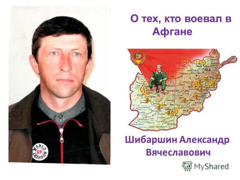 О тех, кто воевал в Афгане Шибаршин Александр Вячеславович