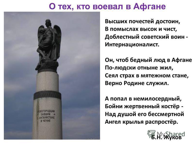 О тех, кто воевал в Афгане Высших почестей достоин, В помыслах высок и чист, Доблестный советский воин - Интернационалист. Он, чтоб бедный люд в Афгане По-людски отныне жил, Сеял страх в мятежном стане, Верно Родине служил. А попал в немилосердный, Б