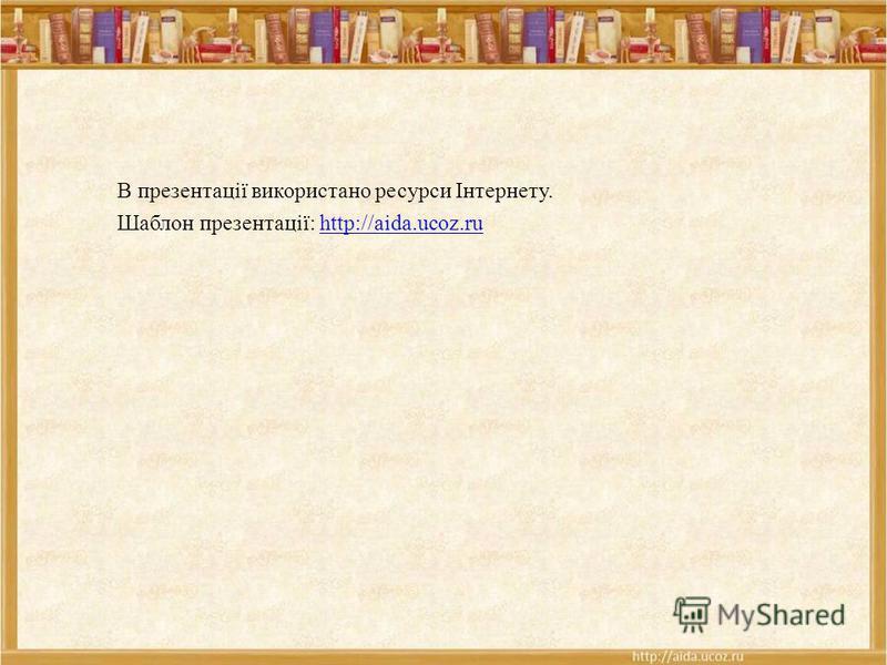 В презентації використано ресурси Інтернету. Шаблон презентації: http://aida.ucoz.ruhttp://aida.ucoz.ru