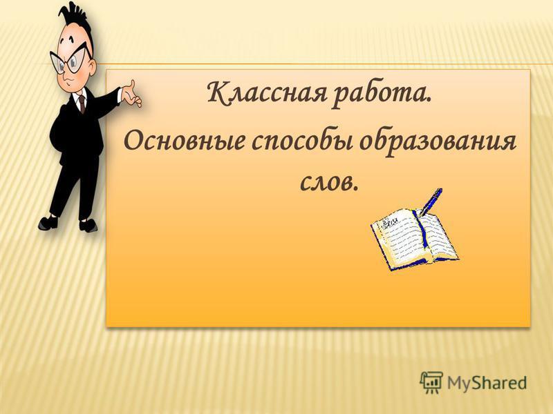 Классная работа. Основные способы образования слов. Классная работа. Основные способы образования слов.