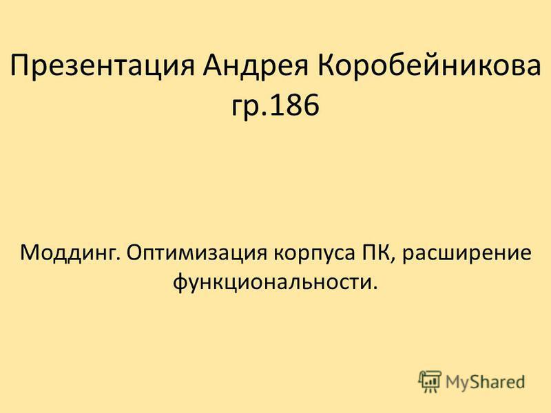 Презентация Андрея Коробейникова гр.186 Модинго. Оптимизация корпуса ПК, расширение функциональности.