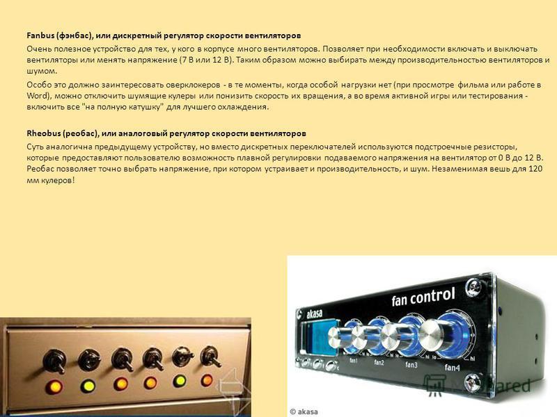 Fanbus (фэн бас), или дискретный регулятор скорости вентиляторов Очень полезное устройство для тех, у кого в корпусе много вентиляторов. Позволяет при необходимости включать и выключать вентиляторы или менять напряжение (7 В или 12 В). Таким образом