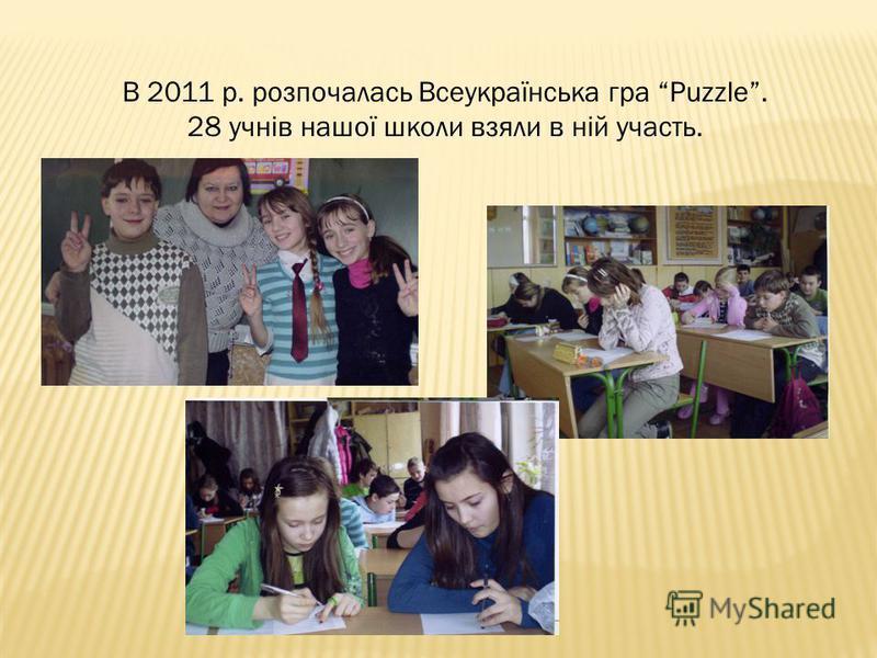 В 2011 р. розпочалась Всеукраїнська гра Puzzle. 28 учнів нашої школи взяли в ній участь.