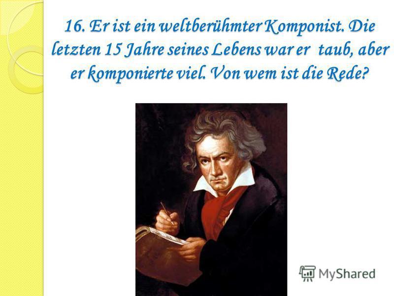 16. Er ist ein weltberühmter Komponist. Die letzten 15 Jahre seines Lebens war er taub, aber er komponierte viel. Von wem ist die Rede?