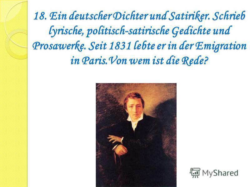 18. Ein deutscher Dichter und Satiriker. Schrieb lyrische, politisch-satirische Gedichte und Prosawerke. Seit 1831 lebte er in der Emigration in Paris.Von wem ist die Rede?
