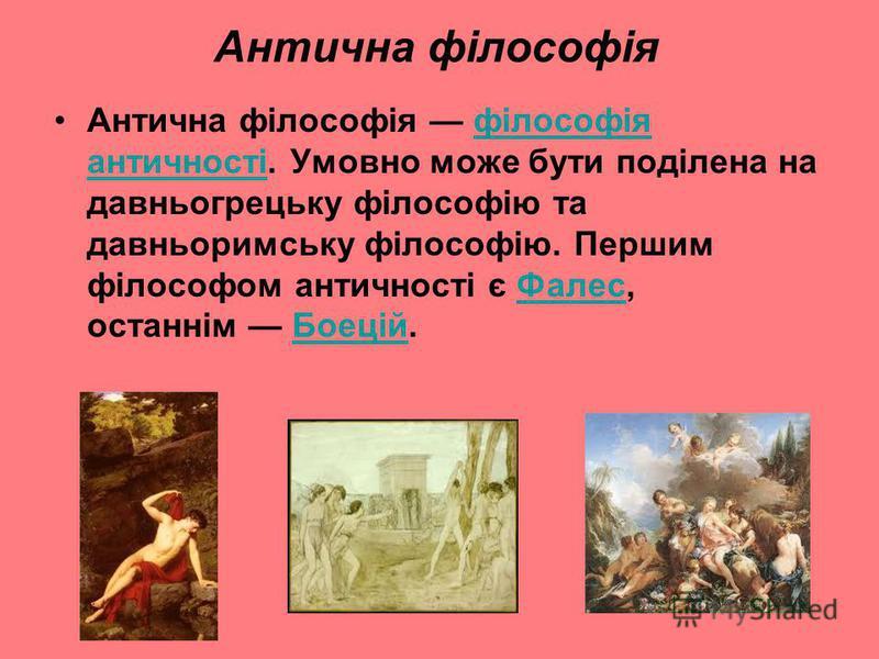 Антична філософія Антична філософія філософія античності. Умовно може бути поділена на давньогрецьку філософію та давньоримську філософію. Першим філософом античності є Фалес, останнім Боецій.філософія античностіФалесБоецій
