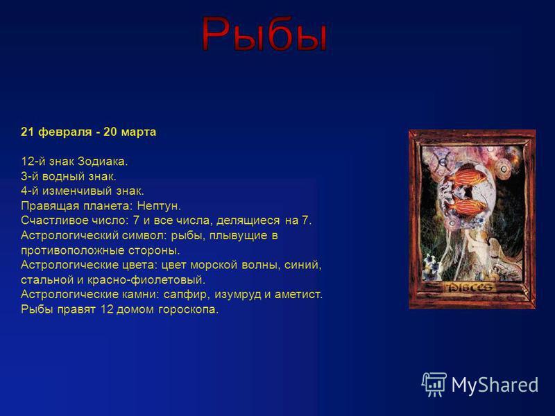 21 февраля - 20 марта 12-й знак Зодиака. 3-й водный знак. 4-й изменчивый знак. Правящая планета: Нептун. Счастливое число: 7 и все числа, делящиеся на 7. Астрологический символ: рыбы, плывущие в противоположные стороны. Астрологические цвета: цвет мо