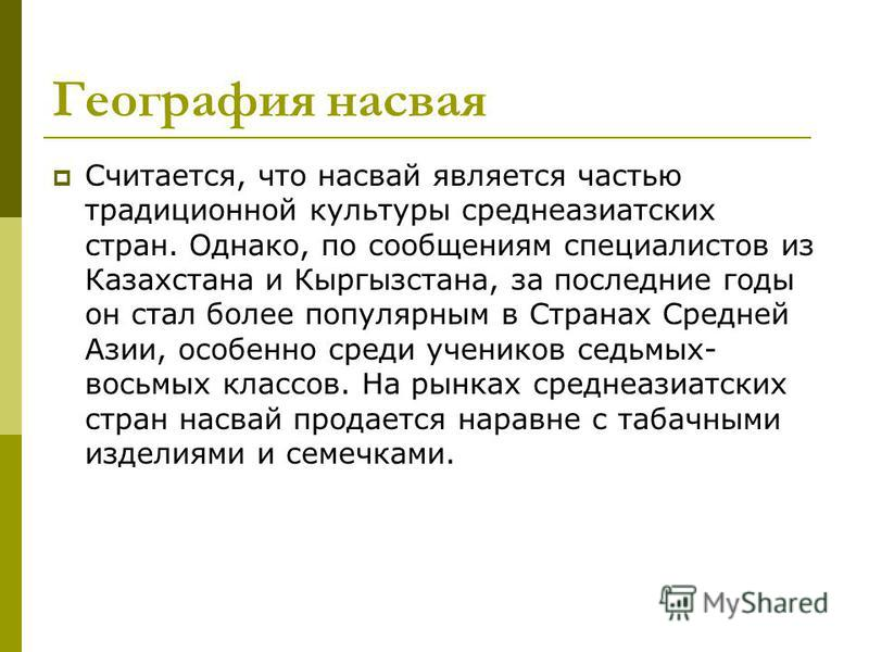 География насвая Считается, что насвай является частью традиционной культуры среднеазиатских стран. Однако, по сообщениям специалистов из Казахстана и Кыргызстана, за последние годы он стал более популярным в Странах Средней Азии, особенно среди учен