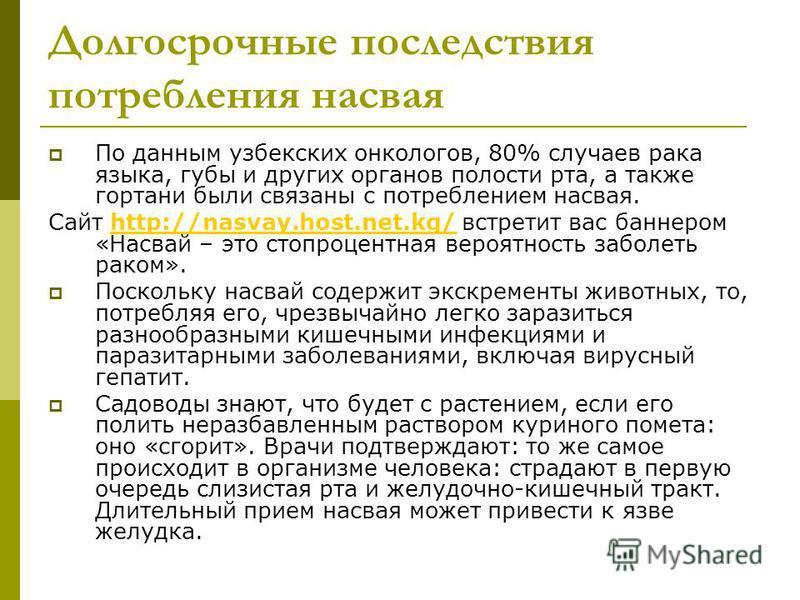 Долгосрочные последствия потребления насвая По данным узбекских онкологов, 80% случаев рака языка, губы и других органов полости рта, а также гортани были связаны с потреблением насвая. Сайт http://nasvay.host.net.kg/ встретит вас баннером «Насвай –