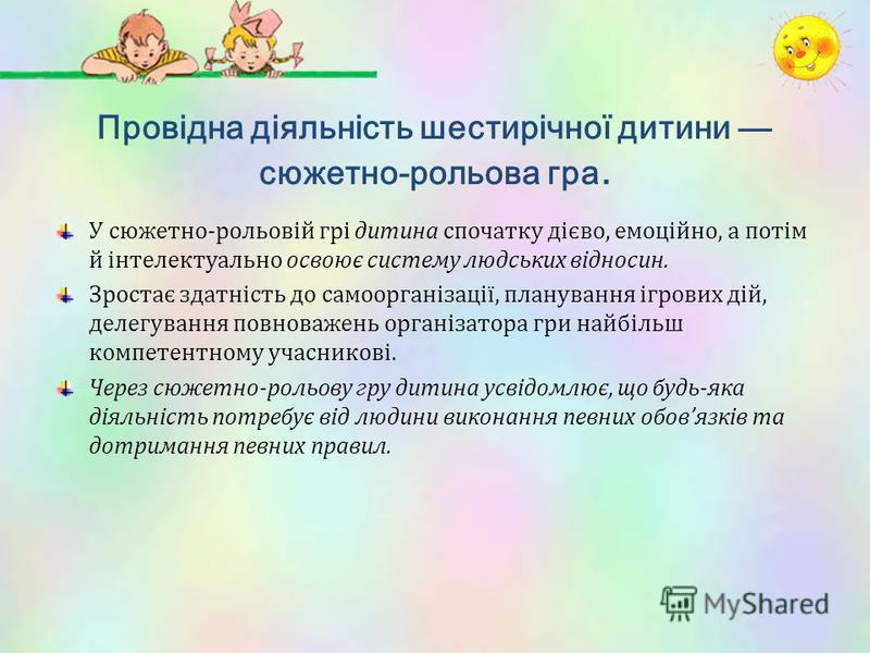 Провідна діяльність шестирічної дитини сюжетно-рольова гра. У сюжетно-рольовій грі дитина спочатку дієво, емоційно, а потім й інтелектуально освоює систему людських відносин. Зростає здатність до самоорганізації, планування ігрових дій, делегування п