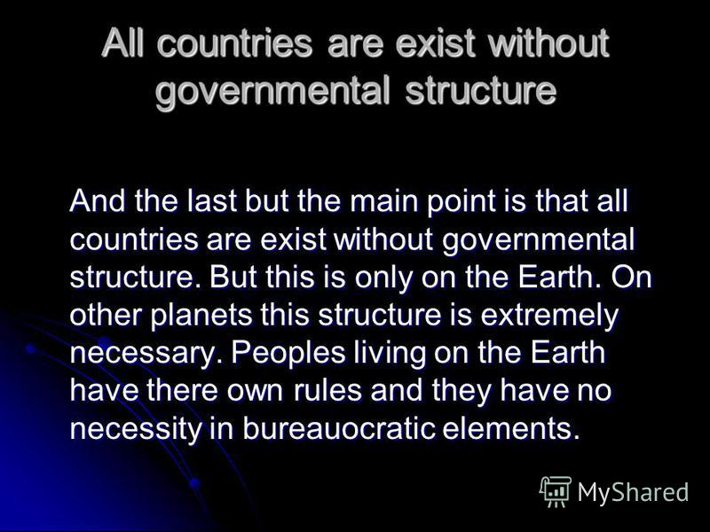 All countries are exist without governmental structure And the last but the main point is that all countries are exist without governmental structure. But this is only on the Earth. On other planets this structure is extremely necessary. Peoples livi
