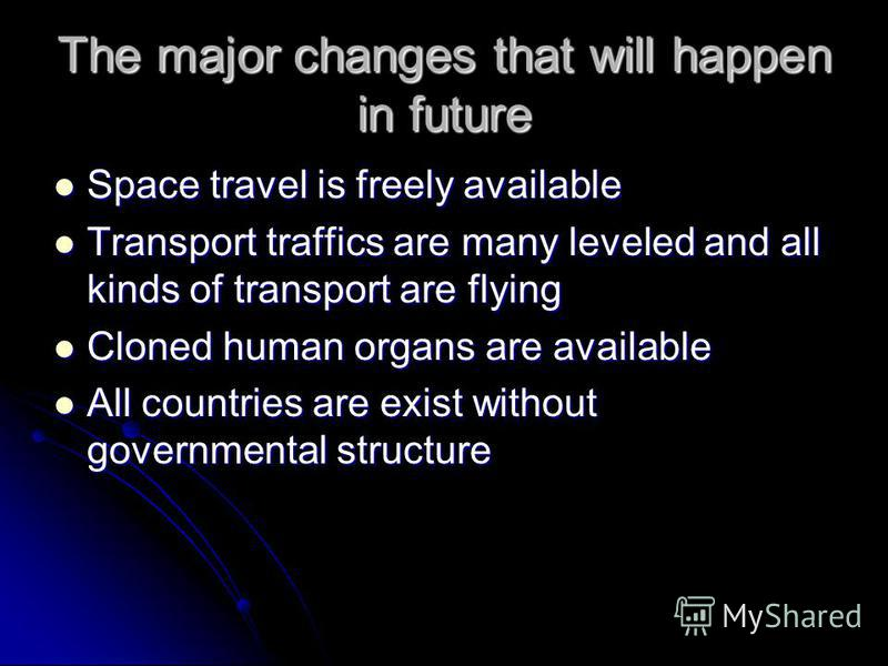 The major changes that will happen in future Space travel is freely available Space travel is freely available Transport traffics are many leveled and all kinds of transport are flying Transport traffics are many leveled and all kinds of transport ar
