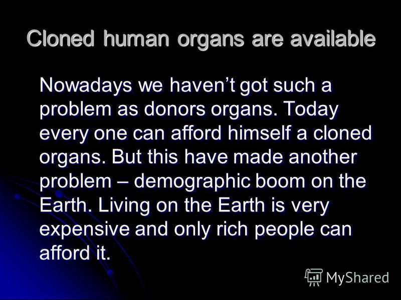 Nowadays we havent got such a problem as donors organs. Today every one can afford himself a cloned organs. But this have made another problem – demographic boom on the Earth. Living on the Earth is very expensive and only rich people can afford it.