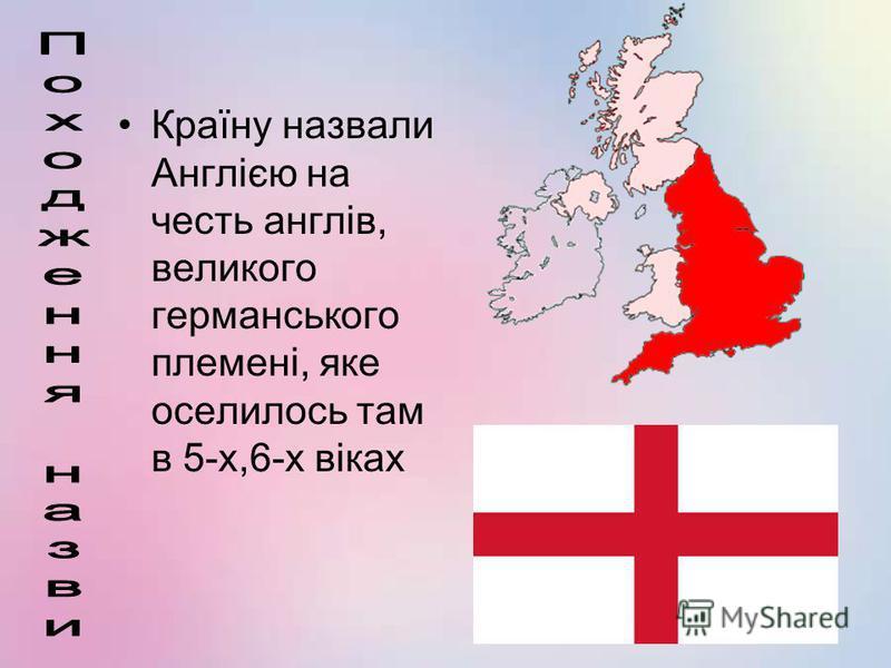 Країну назвали Англією на честь англів, великого германського племені, яке оселилось там в 5-х,6-х віках