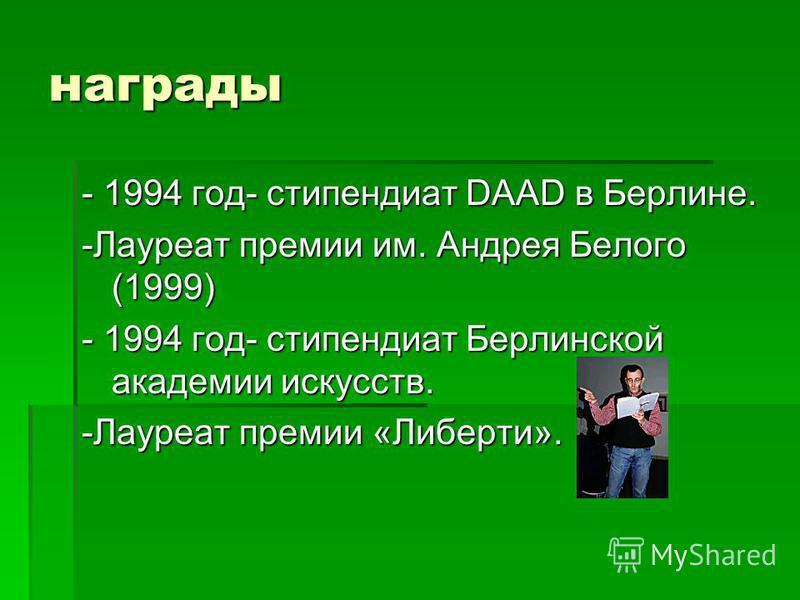 награды - 1994 год- стипендиат DAAD в Берлине. -Лауреат премии им. Андрея Белого (1999) - 1994 год- стипендиат Берлинской академии искусств. -Лауреат премии «Либерти».