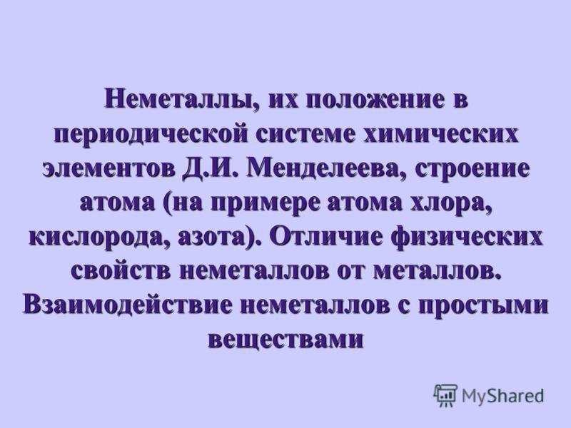 Неметаллы, их положение в периодической системе химических элементов Д.И. Менделеева, строение атома (на примере атома хлора, кислорода, азота). Отличие физических свойств неметаллов от металлов. Взаимодействие неметаллов с простыми веществами