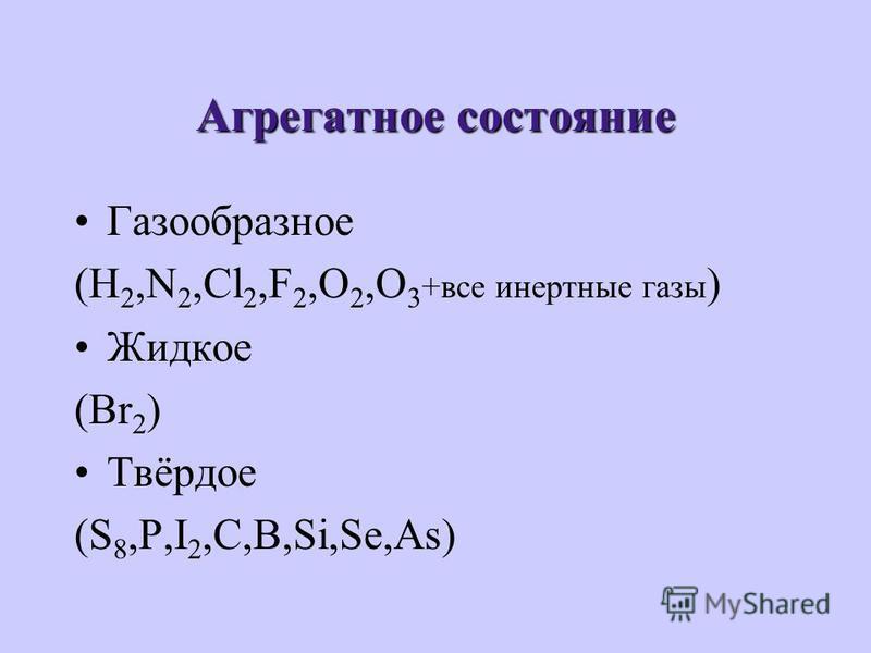 Агрегатное состояние Газообразное (H 2,N 2,Cl 2,F 2,O 2,O 3 +все инертные газы ) Жидкое (Br 2 ) Твёрдое (S 8,P,I 2,C,B,Si,Se,As)