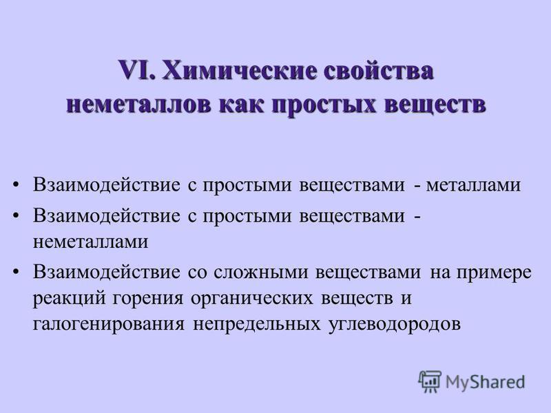 VI. Химические свойства неметаллов как простых веществ Взаимодействие с простыми веществами - металлами Взаимодействие с простыми веществами - неметаллами Взаимодействие со сложными веществами на примере реакций горения органических веществ и галоген