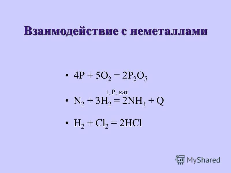 Взаимодействие с неметаллами 4P + 5O 2 = 2P 2 O 5 t, P, кат N 2 + 3H 2 = 2NH 3 + Q H 2 + Cl 2 = 2HCl