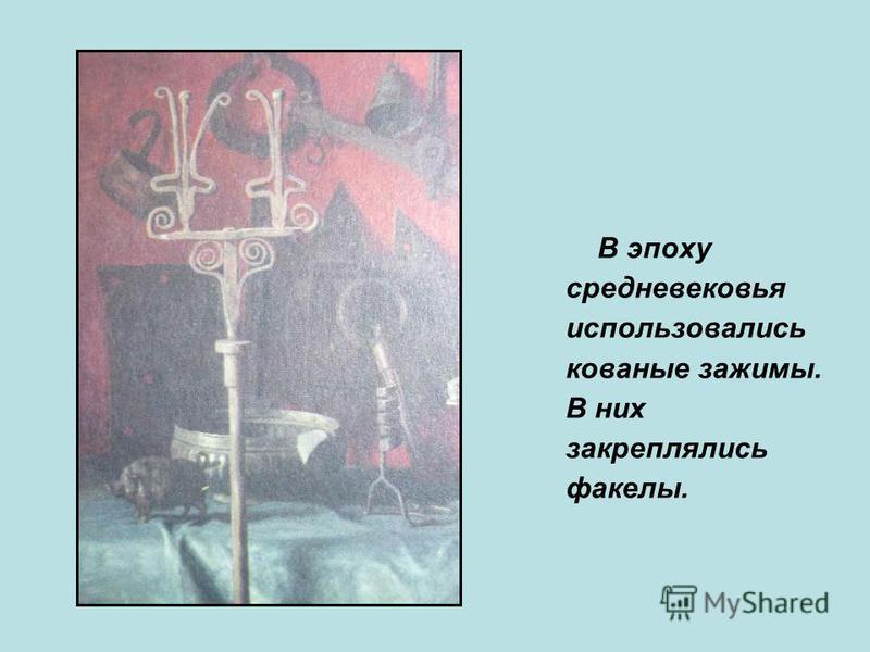 В эпоху средневековья использовались кованые зажимы. В них закреплялись факелы.