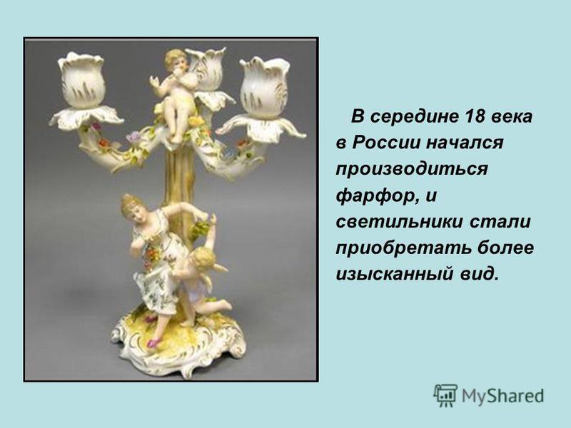 В середине 18 века в России начался производиться фарфор, и светильники стали приобретать более изысканный вид.