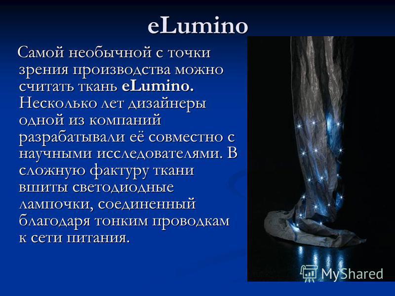 eLumino Самой необычной с точки зрения производства можно считать ткань eLumino. Несколько лет дизайнеры одной из компаний разрабатывали её совместно с научными исследователями. В сложную фактуру ткани вшиты светодиодные лампочки, соединенный благода