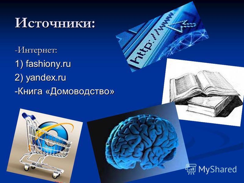 Источники: -Интернет: 1) fashiony.ru 2) yandex.ru -Книга «Домоводство»