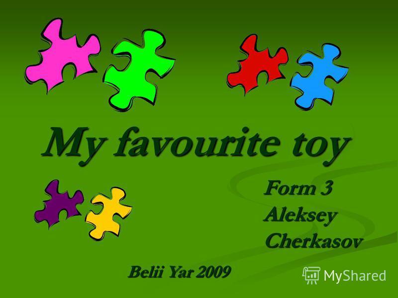 My favourite toy Form 3 Aleksey Cherkasov Belii Yar 2009