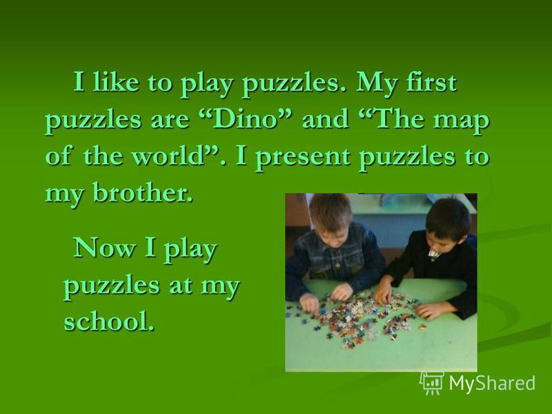 I like to play puzzles. My first puzzles are Dino and The map of the world. I present puzzles to my brother. Now I play puzzles at my school.