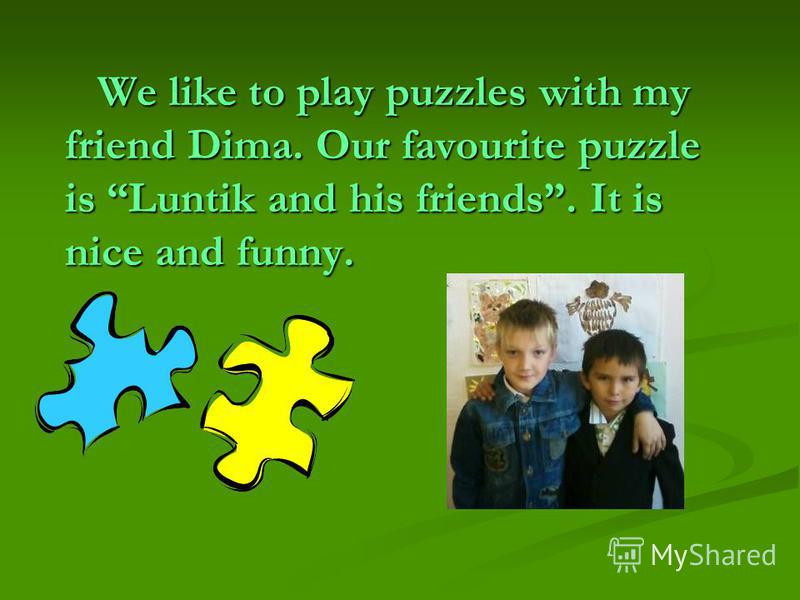 We like to play puzzles with my friend Dima. Our favourite puzzle is Luntik and his friends. It is nice and funny.