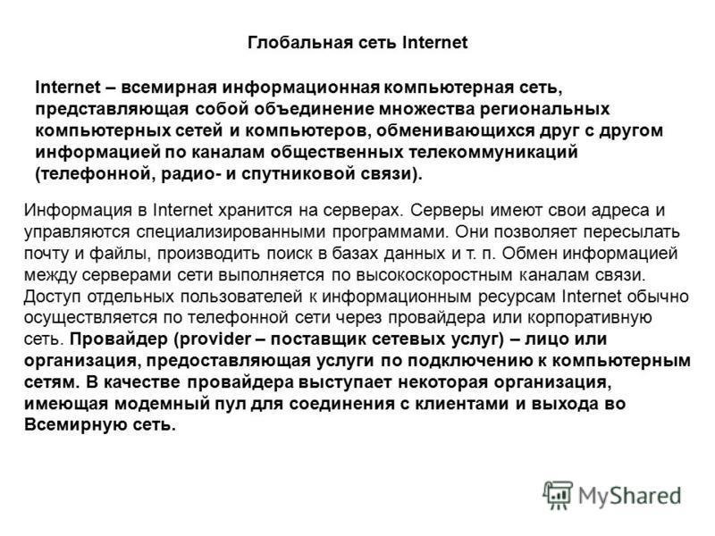 Глобальная сеть Internet Internet – всемирная информационная компьютерная сеть, представляющая собой объединение множества региональных компьютерных сетей и компьютеров, обменивающихся друг с другом информацией по каналам общественных телекоммуникаци