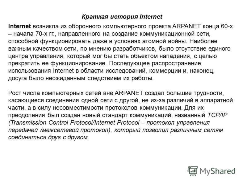 Краткая история Internet Internet возникла из оборонного компьютерного проекта ARPANET конца 60-х – начала 70-х гг., направленного на создание коммуникационной сети, способной функционировать даже в условиях атомной войны. Наиболее важным качеством с