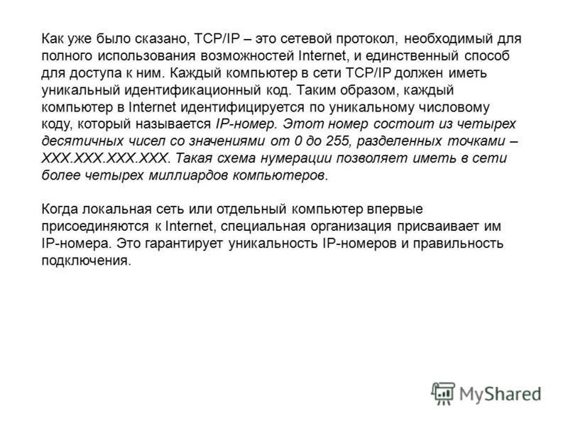Как уже было сказано, TCP/IP – это сетевой протокол, необходимый для полного использования возможностей Internet, и единственный способ для доступа к ним. Каждый компьютер в сети TCP/IP должен иметь уникальный идентификационный код. Таким образом, ка