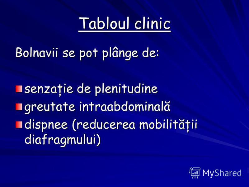 Tabloul clinic Bolnavii se pot plânge de: senzaţie de plenitudine greutate intraabdominală dispnee (reducerea mobilităţii diafragmului)