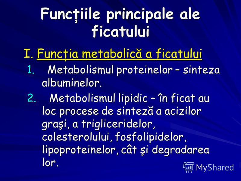 Funcţiile principale ale ficatului I. Funcţia metabolică a ficatului I. Funcţia metabolică a ficatului 1. Metabolismul proteinelor – sinteza albuminelor. 1. Metabolismul proteinelor – sinteza albuminelor. 2. Metabolismul lipidic – în ficat au loc pro