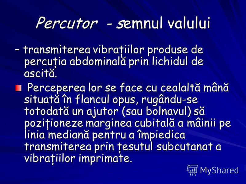 Percutor - semnul valului – transmiterea vibraţiilor produse de percuţia abdominală prin lichidul de ascită. Perceperea lor se face cu cealaltă mână situată în flancul opus, rugându-se totodată un ajutor (sau bolnavul) să poziţioneze marginea cubital