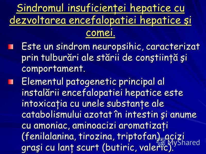 Sindromul insuficienţei hepatice cu dezvoltarea encefalopatiei hepatice şi comei. Este un sindrom neuropsihic, caracterizat prin tulburări ale stării de conştiinţă şi comportament. Elementul patogenetic principal al instalării encefalopatiei hepatice