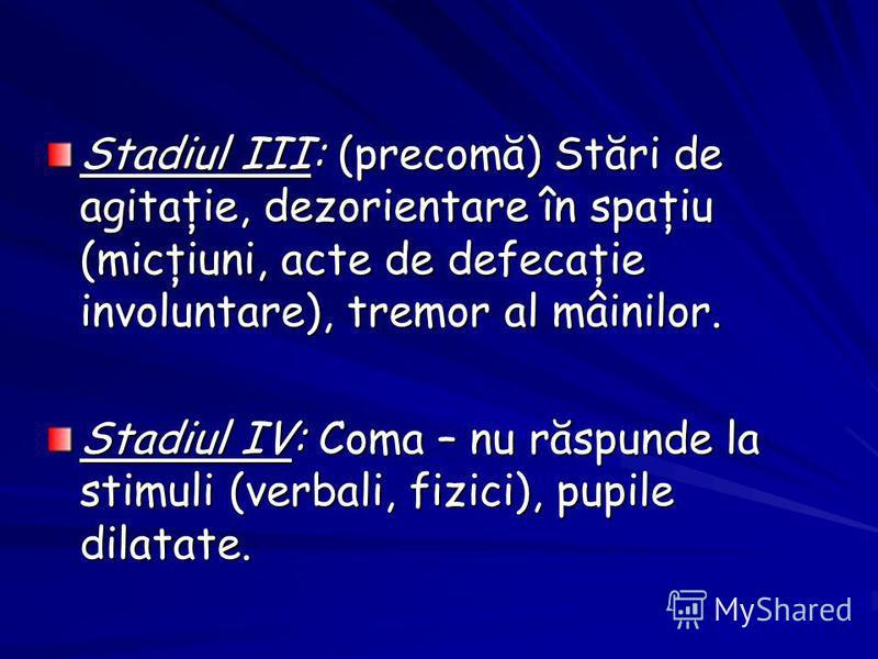 Stadiul III: (precomă) Stări de agitaţie, dezorientare în spaţiu (micţiuni, acte de defecaţie involuntare), tremor al mâinilor. Stadiul IV: Coma – nu răspunde la stimuli (verbali, fizici), pupile dilatate.
