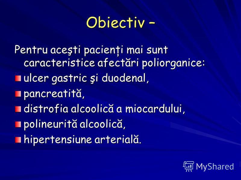 Obiectiv – Pentru aceşti pacienţi mai sunt caracteristice afectări poliorganice: ulcer gastric şi duodenal, pancreatită, distrofia alcoolică a miocardului, polineurită alcoolică, hipertensiune arterială.