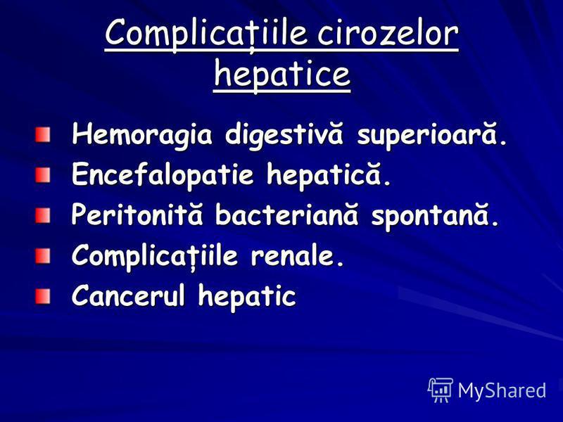 Complicaţiile cirozelor hepatice Hemoragia digestivă superioară. Encefalopatie hepatică. Peritonită bacteriană spontană. Complicaţiile renale. Cancerul hepatic