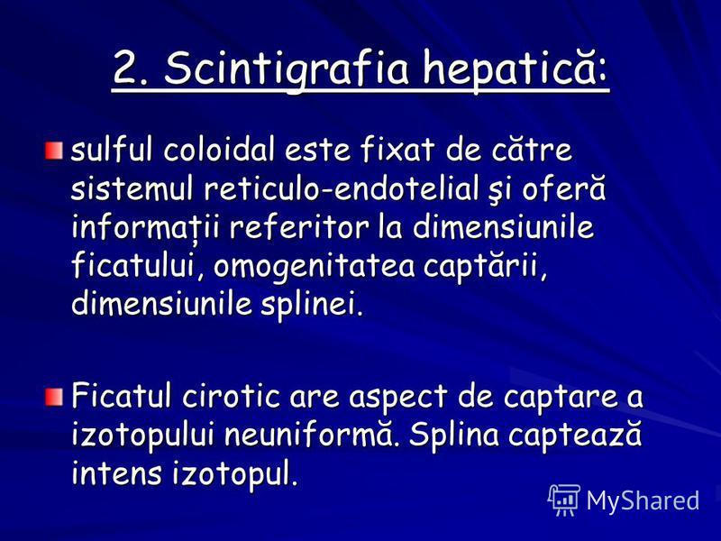 2. Scintigrafia hepatică: sulful coloidal este fixat de către sistemul reticulo-endotelial şi oferă informaţii referitor la dimensiunile ficatului, omogenitatea captării, dimensiunile splinei. Ficatul cirotic are aspect de captare a izotopului neunif