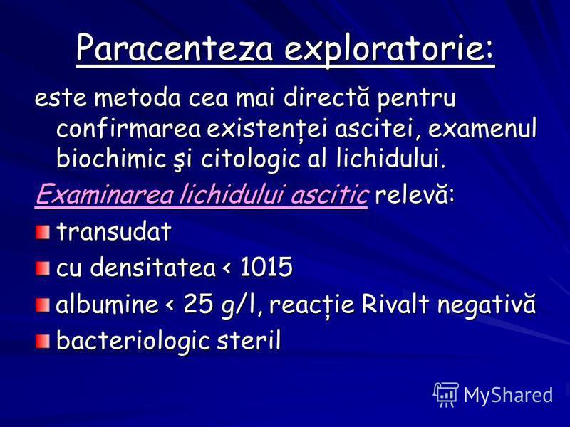 Paracenteza exploratorie: este metoda cea mai directă pentru confirmarea existenţei ascitei, examenul biochimic şi citologic al lichidului. Examinarea lichidului ascitic relevă: transudat cu densitatea < 1015 albumine < 25 g/l, reacţie Rivalt negativ